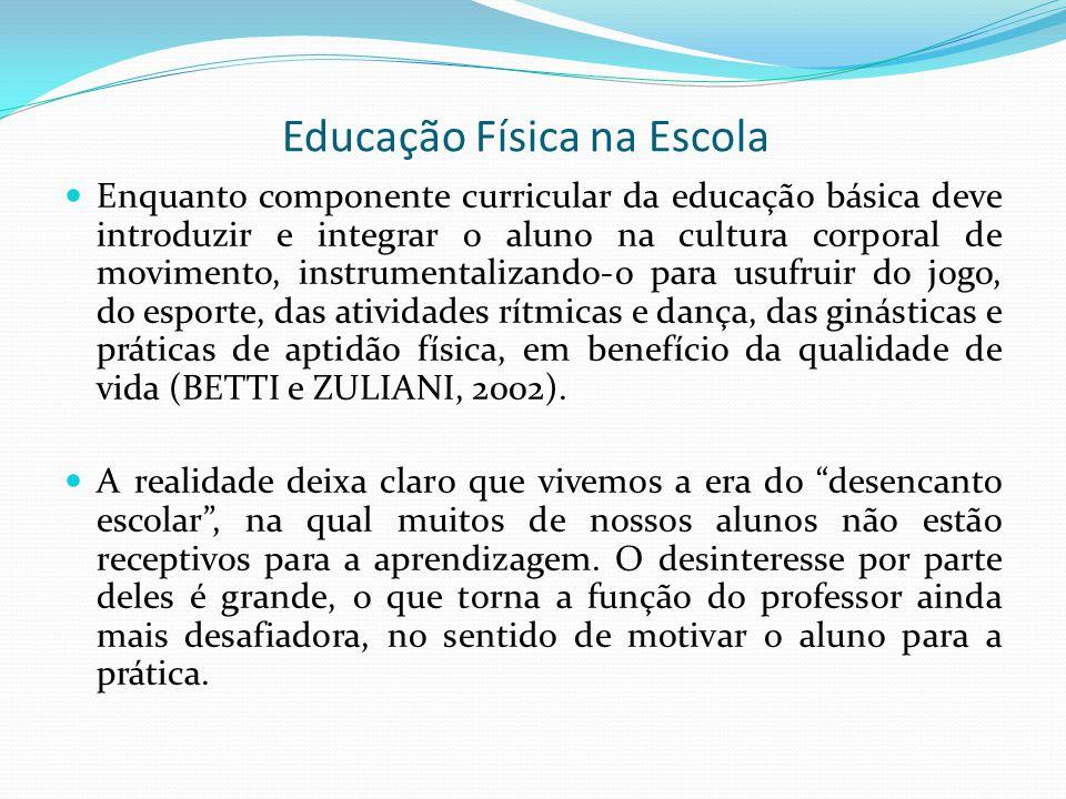 Educação Física na Escola Enquanto componente curricular da educação básica deve introduzir e integrar o aluno na cultura corporal de movimento, instr