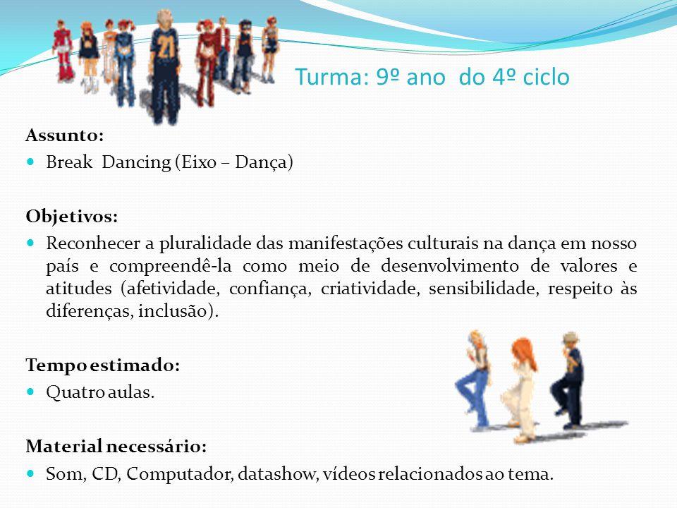 Turma: 9º ano do 4º ciclo Assunto: Break Dancing (Eixo – Dança) Objetivos: Reconhecer a pluralidade das manifestações culturais na dança em nosso país