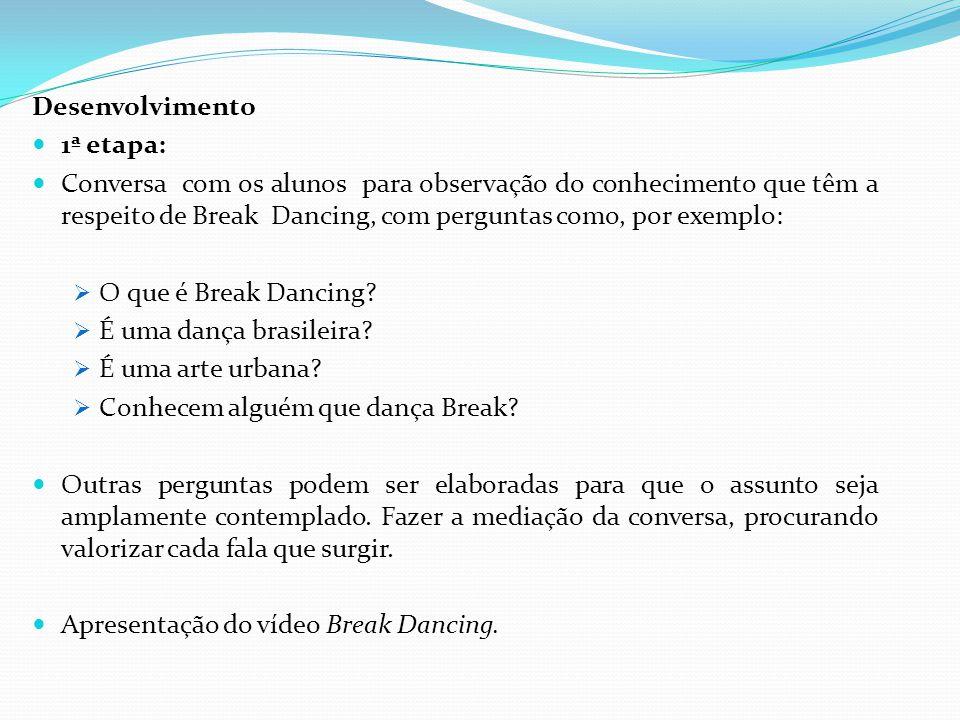 Desenvolvimento 1ª etapa: Conversa com os alunos para observação do conhecimento que têm a respeito de Break Dancing, com perguntas como, por exemplo:
