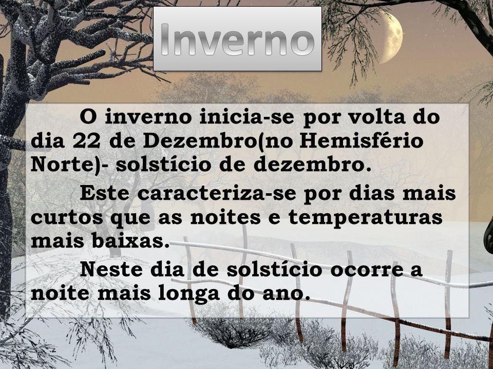 O inverno inicia-se por volta do dia 22 de Dezembro(no Hemisfério Norte)- solstício de dezembro. Este caracteriza-se por dias mais curtos que as noite