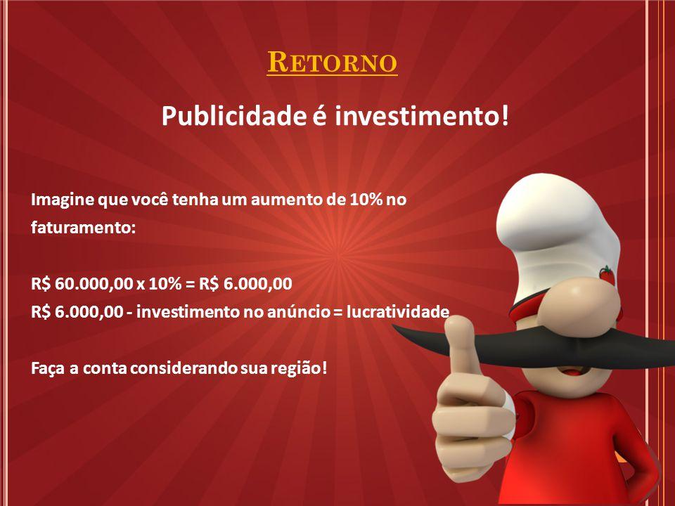 R ETORNO Imagine que você tenha um aumento de 10% no faturamento: R$ 60.000,00 x 10% = R$ 6.000,00 R$ 6.000,00 - investimento no anúncio = lucratividade Faça a conta considerando sua região.