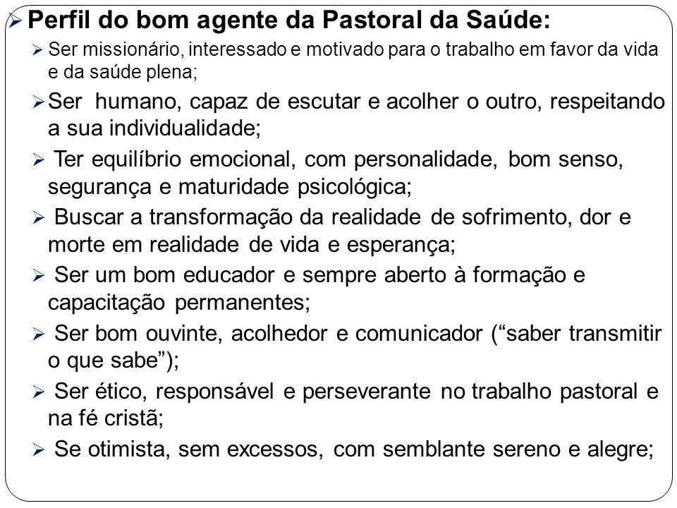  Perfil do bom agente da Pastoral da Saúde:  Ser missionário, interessado e motivado para o trabalho em favor da vida e da saúde plena;  Ser humano