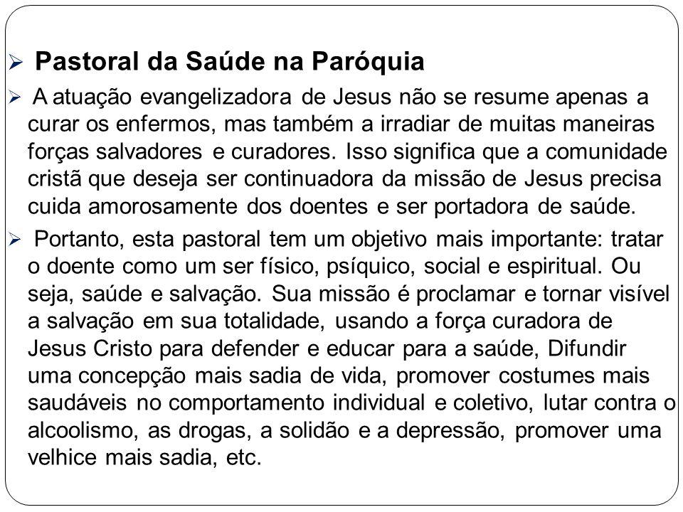  Pastoral da Saúde na Paróquia  A atuação evangelizadora de Jesus não se resume apenas a curar os enfermos, mas também a irradiar de muitas maneiras