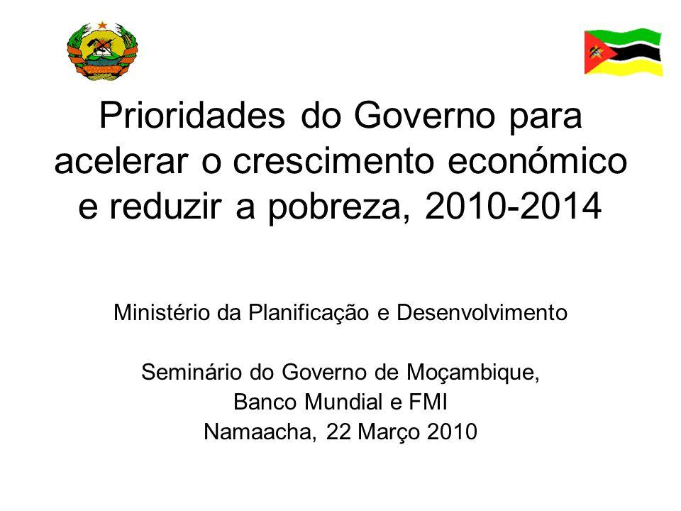 Prioridades do Governo para acelerar o crescimento económico e reduzir a pobreza, 2010-2014 Ministério da Planificação e Desenvolvimento Seminário do Governo de Moçambique, Banco Mundial e FMI Namaacha, 22 Março 2010