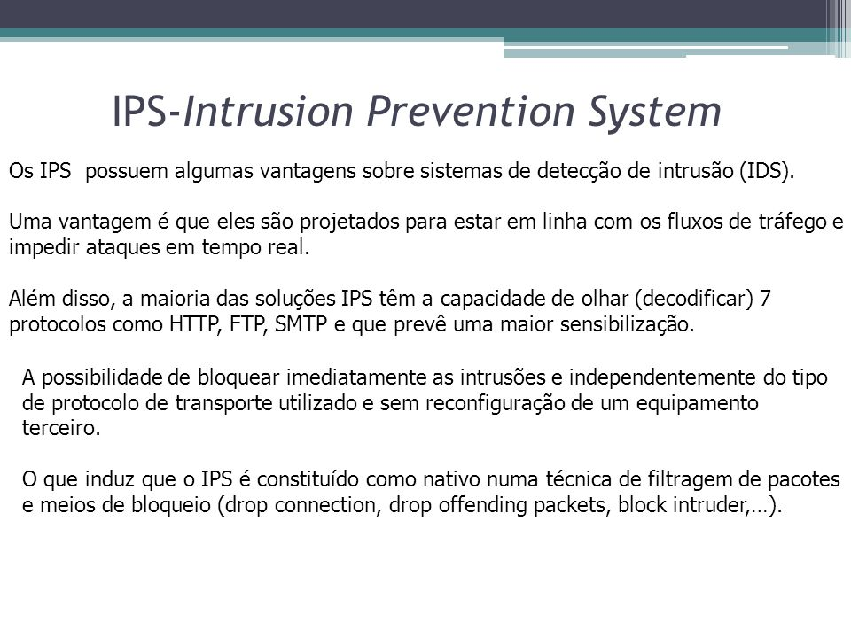 Os IPS possuem algumas vantagens sobre sistemas de detecção de intrusão (IDS). Uma vantagem é que eles são projetados para estar em linha com os fluxo