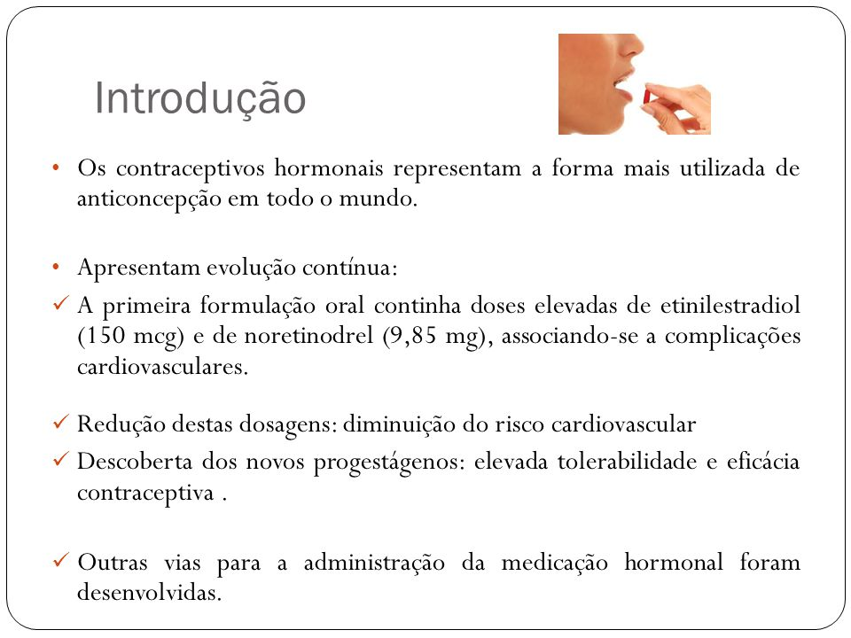 Introdução As razões para o uso de anticoncepção hormonal pelas mulheres modernas: benefício da contracepção; controle da pele, com redução das acnes ; controle do ciclo menstrual; redução das cólicas menstruais e da tensão pré-menstrual (TPM); desejo de não menstruar ciclicamente.