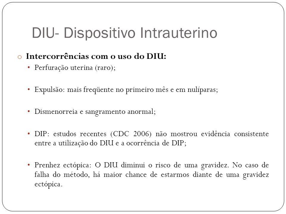 DIU- Dispositivo Intrauterino o Intercorrências com o uso do DIU: Perfuração uterina (raro); Expulsão: mais freqüente no primeiro mês e em nulíparas;
