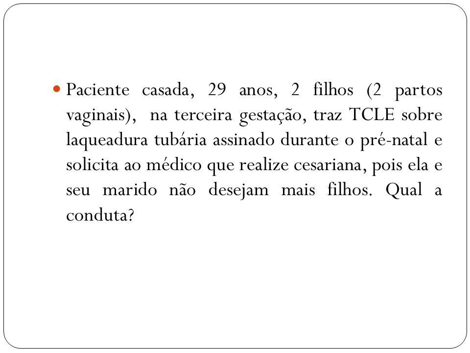 Paciente casada, 29 anos, 2 filhos (2 partos vaginais), na terceira gestação, traz TCLE sobre laqueadura tubária assinado durante o pré-natal e solici