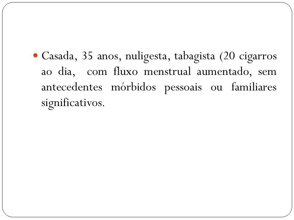 Casada, 35 anos, nuligesta, tabagista (20 cigarros ao dia, com fluxo menstrual aumentado, sem antecedentes mórbidos pessoais ou familiares significati