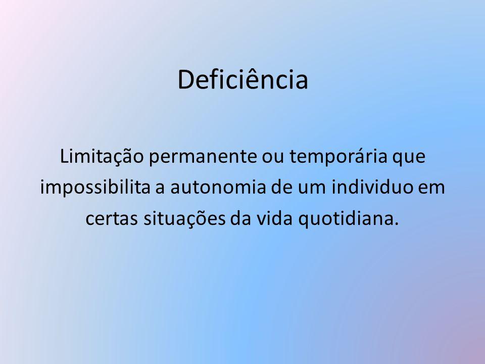 Deficiência Limitação permanente ou temporária que impossibilita a autonomia de um individuo em certas situações da vida quotidiana.