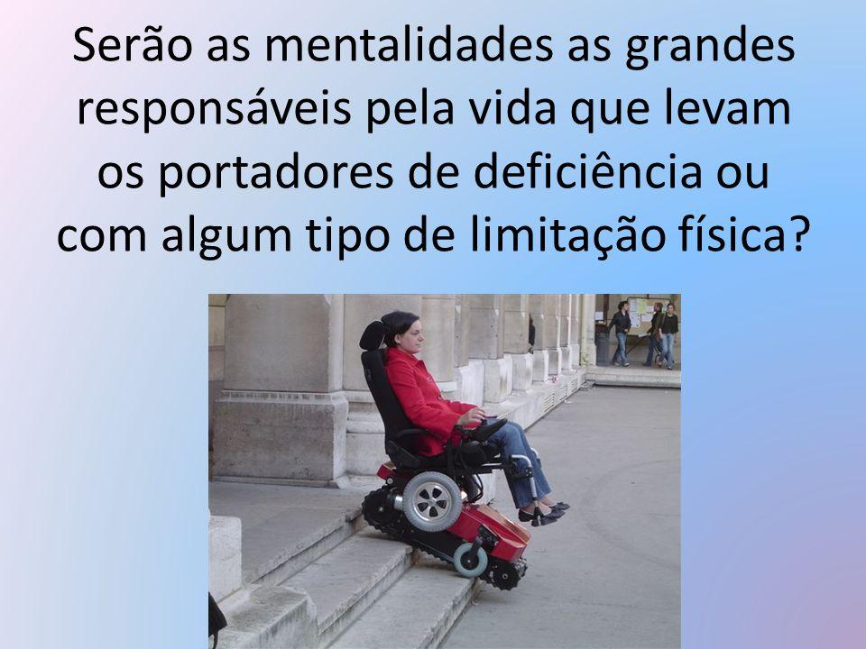 Serão as mentalidades as grandes responsáveis pela vida que levam os portadores de deficiência ou com algum tipo de limitação física?