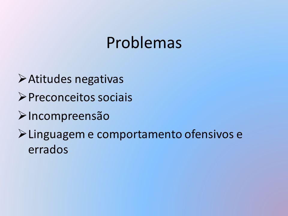 Problemas  Atitudes negativas  Preconceitos sociais  Incompreensão  Linguagem e comportamento ofensivos e errados