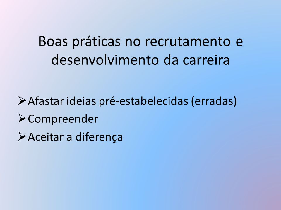 Boas práticas no recrutamento e desenvolvimento da carreira  Afastar ideias pré-estabelecidas (erradas)  Compreender  Aceitar a diferença
