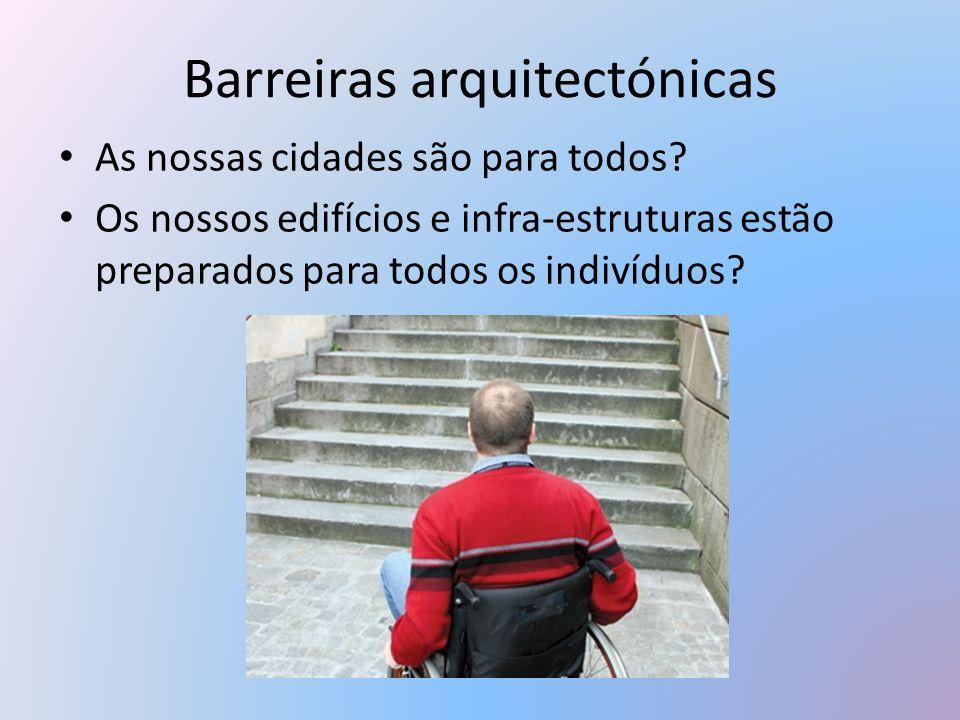 Barreiras arquitectónicas As nossas cidades são para todos? Os nossos edifícios e infra-estruturas estão preparados para todos os indivíduos?