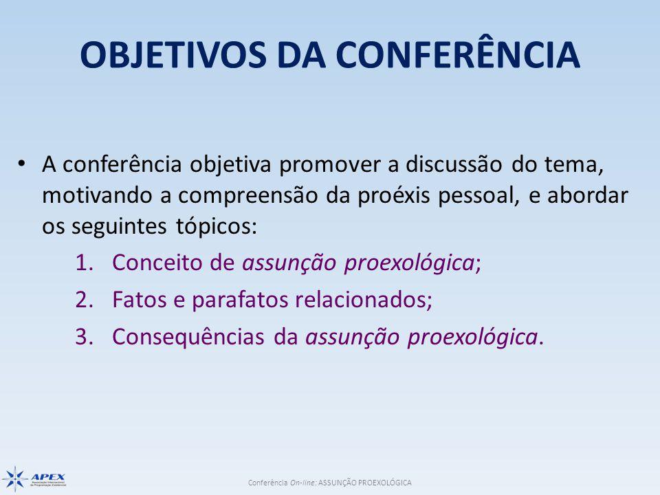 Conferência On-line: ASSUNÇÃO PROEXOLÓGICA OBJETIVOS DA CONFERÊNCIA A conferência objetiva promover a discussão do tema, motivando a compreensão da proéxis pessoal, e abordar os seguintes tópicos: 1.Conceito de assunção proexológica; 2.Fatos e parafatos relacionados; 3.Consequências da assunção proexológica.