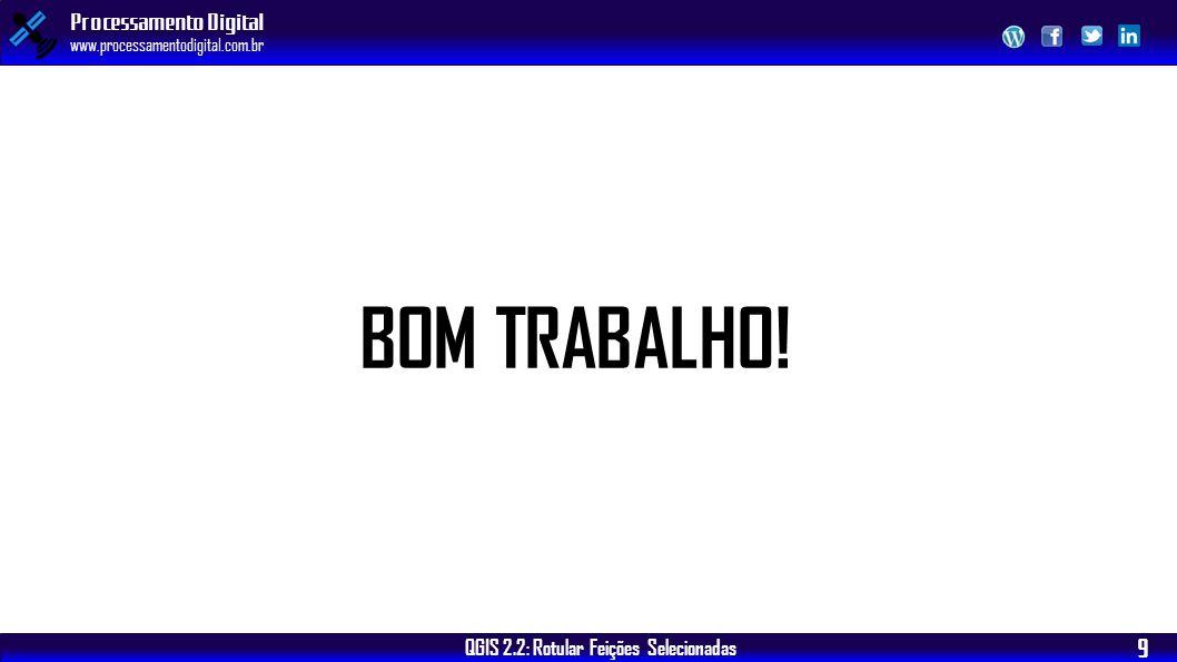 QGIS 2.2: Rotular Feições Selecionadas Processamento Digital www.processamentodigital.com.br 9 BOM TRABALHO!