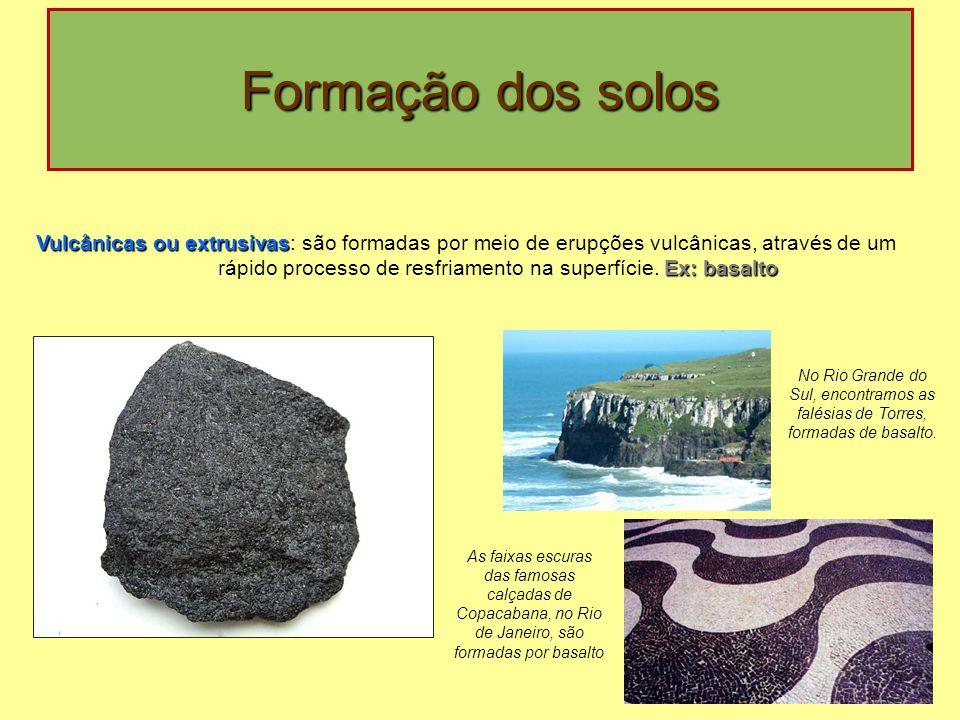 Formação dos solos Vulcânicas ou extrusivas Ex: basalto Vulcânicas ou extrusivas: são formadas por meio de erupções vulcânicas, através de um rápido processo de resfriamento na superfície.