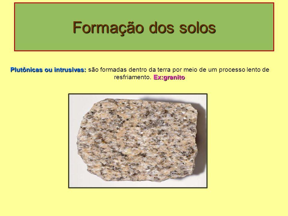 Formação dos solos Plutônicas ou intrusivas: Ex:granito Plutônicas ou intrusivas: são formadas dentro da terra por meio de um processo lento de resfri