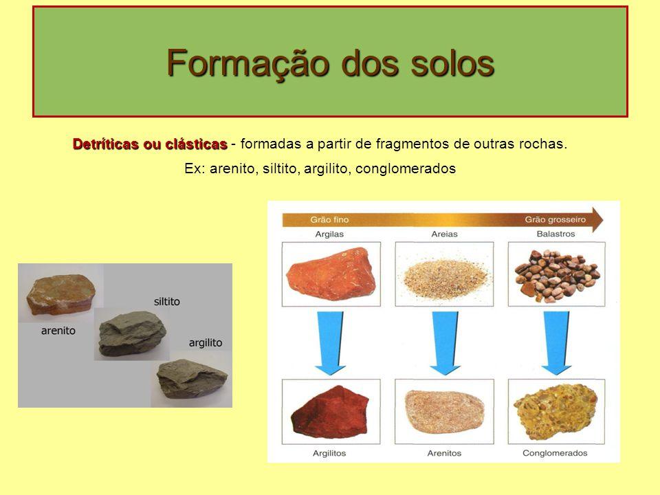 Formação dos solos Detríticas ou clásticas Detríticas ou clásticas - formadas a partir de fragmentos de outras rochas. Ex: arenito, siltito, argilito,