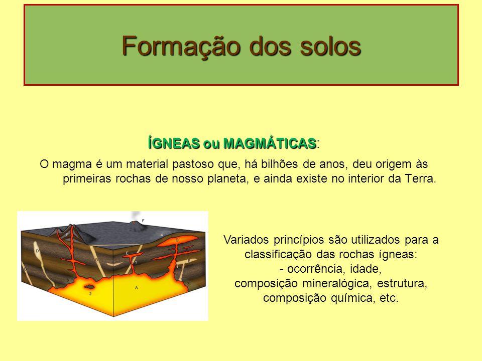 Formação dos solos ÍGNEAS ou MAGMÁTICAS ÍGNEAS ou MAGMÁTICAS: O magma é um material pastoso que, há bilhões de anos, deu origem às primeiras rochas de nosso planeta, e ainda existe no interior da Terra.