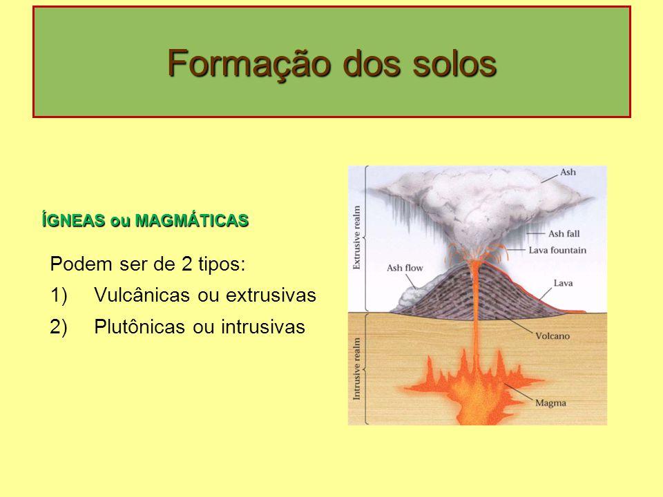 Formação dos solos Podem ser de 2 tipos: 1)Vulcânicas ou extrusivas 2)Plutônicas ou intrusivas ÍGNEAS ou MAGMÁTICAS ÍGNEAS ou MAGMÁTICAS: