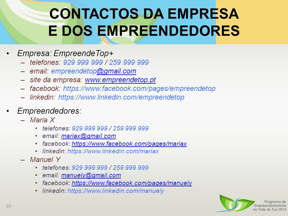 CONTACTOS DA EMPRESA E DOS EMPREENDEDORES Empresa: EmpreendeTop+ –telefones: 929 999 999 / 259 999 999 –email: empreendetop@gmail.com@gmail.com –site da empresa: www.empreendetop.ptwww.empreendetop.pt –facebook: https://www.facebook.com/pages/empreendetop –linkedin: https://www.linkedin.com/empreendetop Empreendedores: –Maria X telefones: 929 999 999 / 259 999 999 email: mariax@gmail.commariax@gmail.com facebook: https://www.facebook.com/pages/mariaxhttps://www.facebook.com/pages/mariax linkedin: https://www.linkedin.com/mariax –Manuel Y telefones: 929 999 999 / 259 999 999 email: manuely@gmail.commanuely@gmail.com facebook: https://www.facebook.com/pages/manuelyhttps://www.facebook.com/pages/manuely linkedin: https://www.linkedin.com/manuely 60