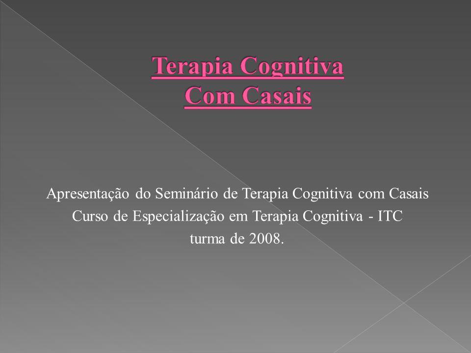 Apresentação do Seminário de Terapia Cognitiva com Casais Curso de Especialização em Terapia Cognitiva - ITC turma de 2008.