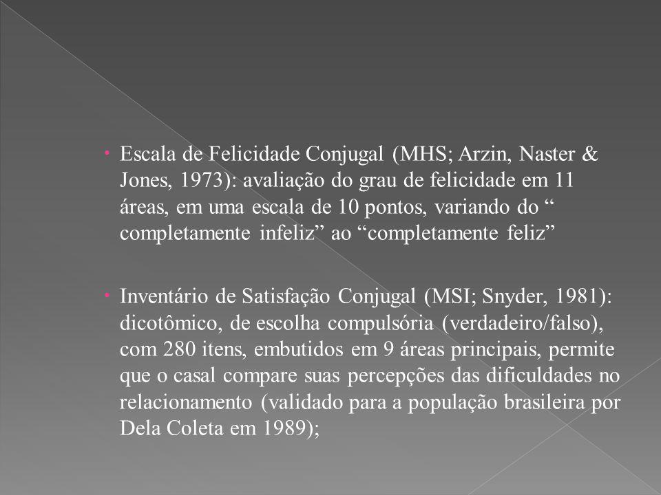  Escala de Felicidade Conjugal (MHS; Arzin, Naster & Jones, 1973): avaliação do grau de felicidade em 11 áreas, em uma escala de 10 pontos, variando