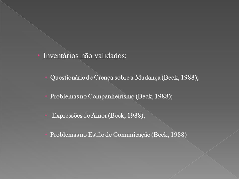  Inventários não validados:  Questionário de Crença sobre a Mudança (Beck, 1988);  Problemas no Companheirismo (Beck, 1988);  Expressões de Amor (