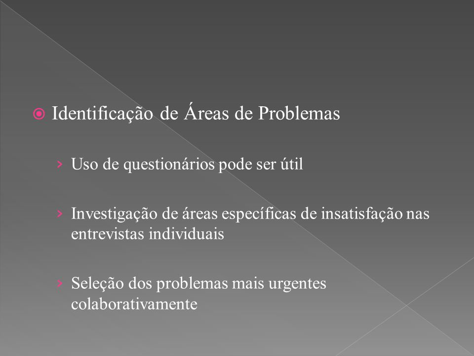  Identificação de Áreas de Problemas › Uso de questionários pode ser útil › Investigação de áreas específicas de insatisfação nas entrevistas individ