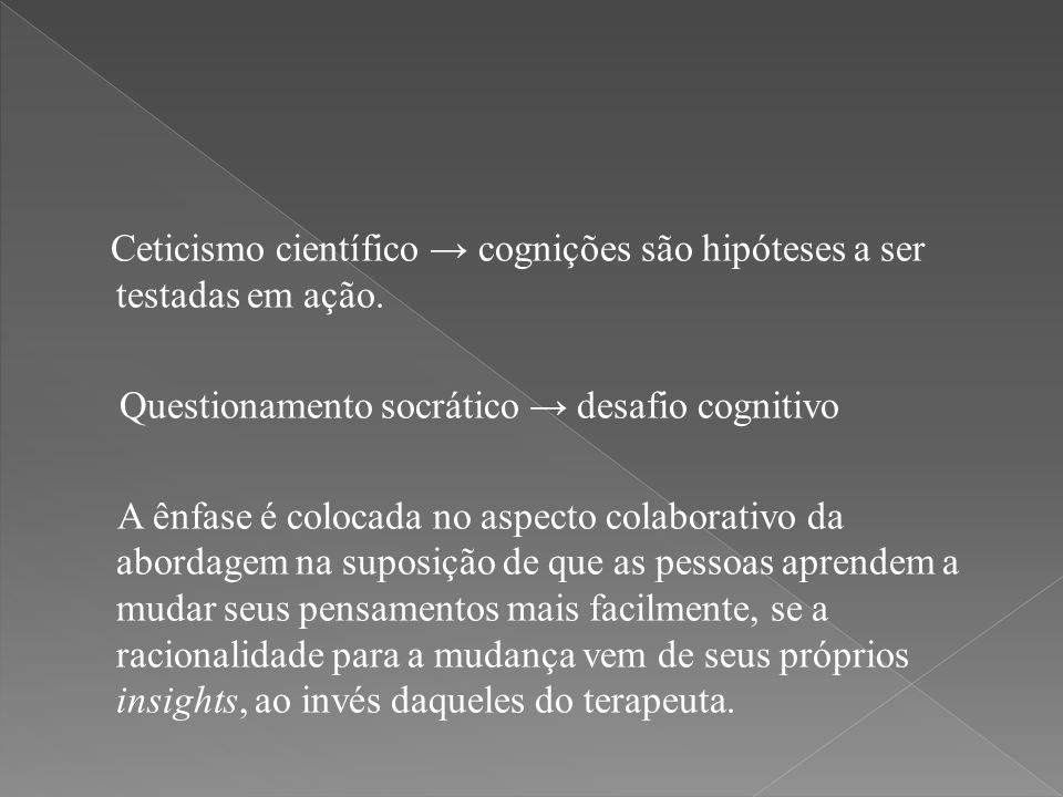 Ceticismo científico → cognições são hipóteses a ser testadas em ação. Questionamento socrático → desafio cognitivo A ênfase é colocada no aspecto col