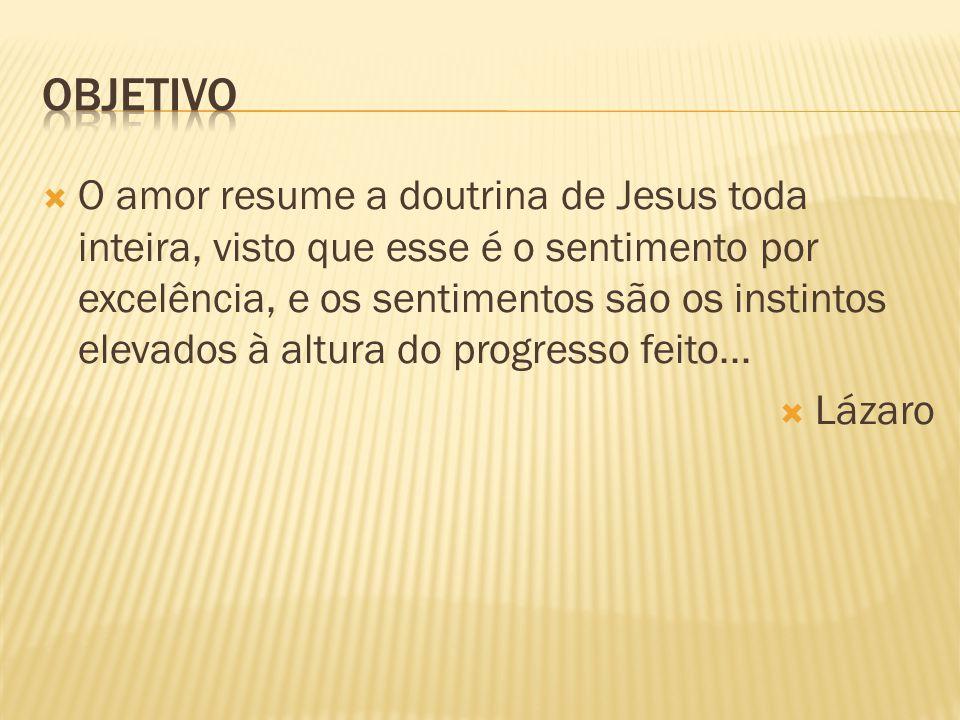  O amor resume a doutrina de Jesus toda inteira, visto que esse é o sentimento por excelência, e os sentimentos são os instintos elevados à altura do