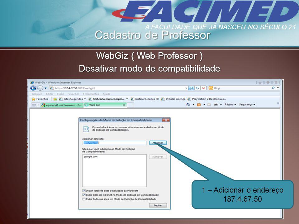 Cadastro de Professor WebGiz ( Web Professor ) Desativar modo de compatibilidade 1 – Adicionar o endereço 187.4.67.50 A FACULDADE QUE JÁ NASCEU NO SÉC