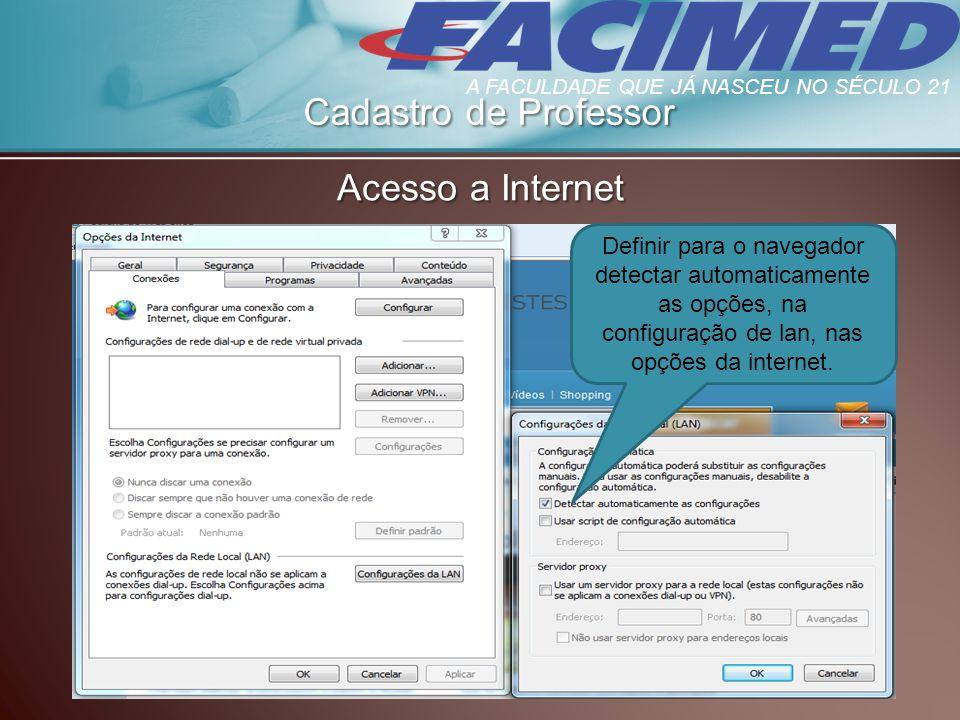 Cadastro de Professor Acesso a Internet Definir para o navegador detectar automaticamente as opções, na configuração de lan, nas opções da internet. A