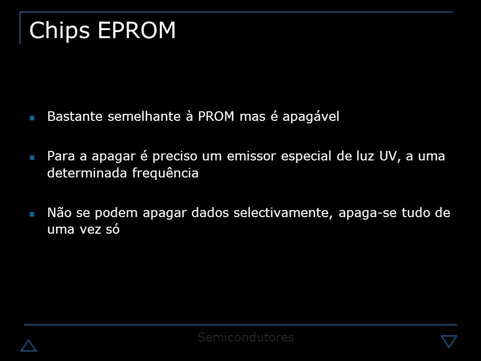 Chips EPROM Bastante semelhante à PROM mas é apagável Para a apagar é preciso um emissor especial de luz UV, a uma determinada frequência Não se podem apagar dados selectivamente, apaga-se tudo de uma vez só Semicondutores