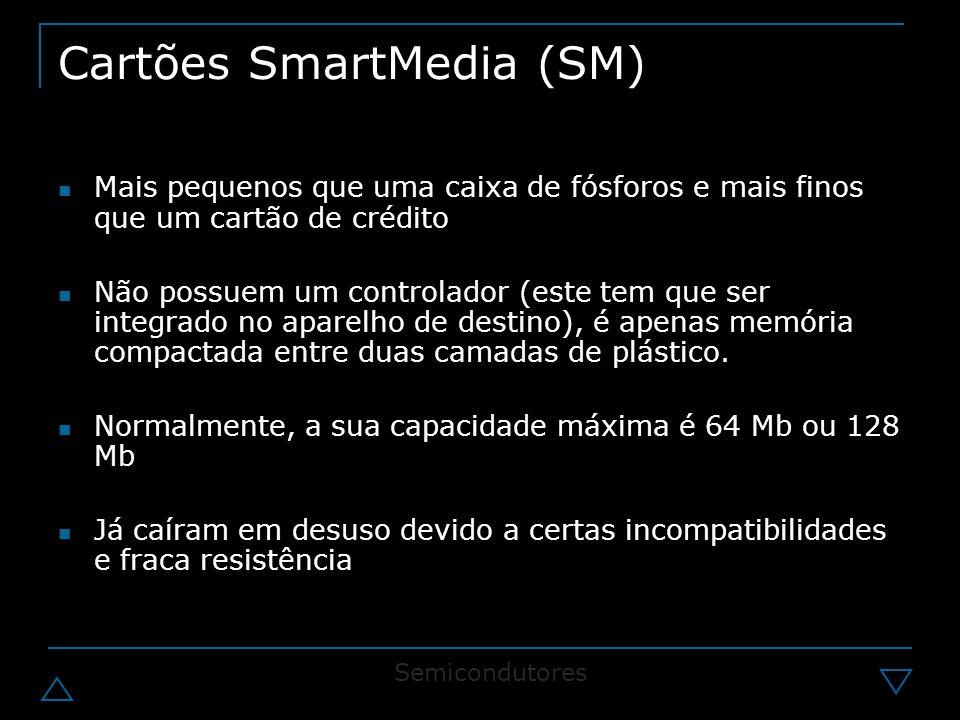 Cartões SmartMedia (SM) Mais pequenos que uma caixa de fósforos e mais finos que um cartão de crédito Não possuem um controlador (este tem que ser integrado no aparelho de destino), é apenas memória compactada entre duas camadas de plástico.