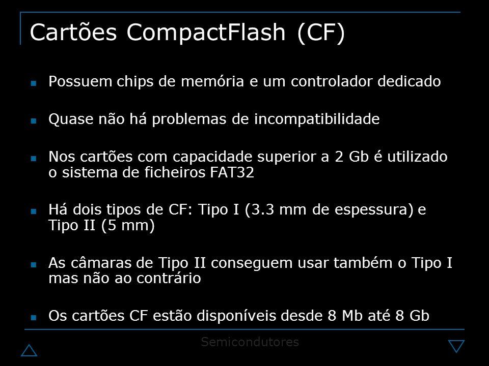 Cartões CompactFlash (CF) Possuem chips de memória e um controlador dedicado Quase não há problemas de incompatibilidade Nos cartões com capacidade superior a 2 Gb é utilizado o sistema de ficheiros FAT32 Há dois tipos de CF: Tipo I (3.3 mm de espessura) e Tipo II (5 mm) As câmaras de Tipo II conseguem usar também o Tipo I mas não ao contrário Os cartões CF estão disponíveis desde 8 Mb até 8 Gb Semicondutores