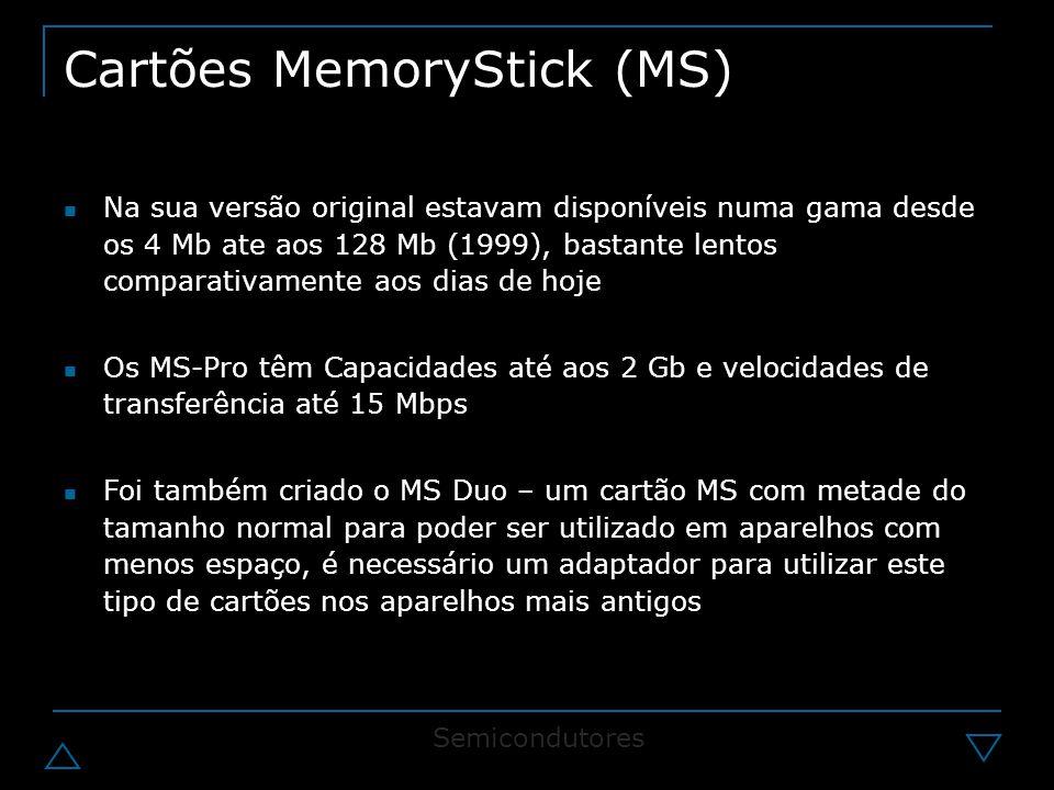 Cartões MemoryStick (MS) Na sua versão original estavam disponíveis numa gama desde os 4 Mb ate aos 128 Mb (1999), bastante lentos comparativamente aos dias de hoje Os MS-Pro têm Capacidades até aos 2 Gb e velocidades de transferência até 15 Mbps Foi também criado o MS Duo – um cartão MS com metade do tamanho normal para poder ser utilizado em aparelhos com menos espaço, é necessário um adaptador para utilizar este tipo de cartões nos aparelhos mais antigos Semicondutores