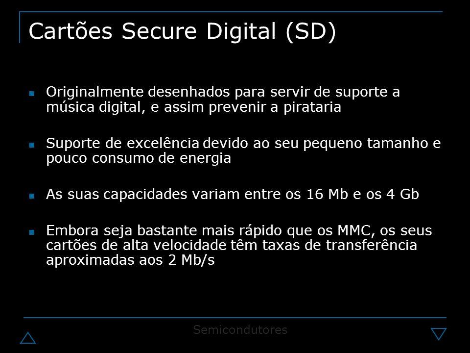 Cartões Secure Digital (SD) Originalmente desenhados para servir de suporte a música digital, e assim prevenir a pirataria Suporte de excelência devido ao seu pequeno tamanho e pouco consumo de energia As suas capacidades variam entre os 16 Mb e os 4 Gb Embora seja bastante mais rápido que os MMC, os seus cartões de alta velocidade têm taxas de transferência aproximadas aos 2 Mb/s Semicondutores