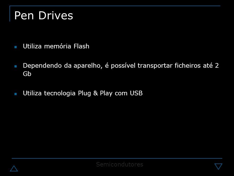 Pen Drives Utiliza memória Flash Dependendo da aparelho, é possível transportar ficheiros até 2 Gb Utiliza tecnologia Plug & Play com USB Semicondutores