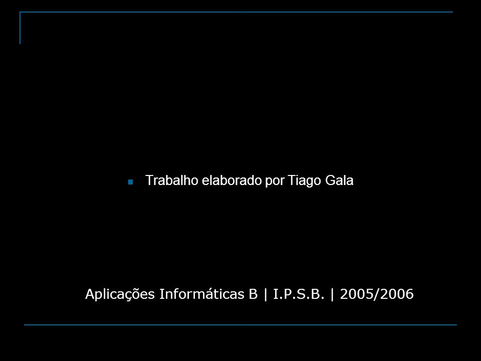 Trabalho elaborado por Tiago Gala Aplicações Informáticas B   I.P.S.B.   2005/2006
