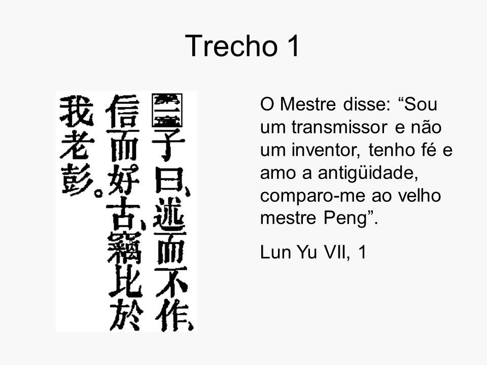 """Trecho 1 O Mestre disse: """"Sou um transmissor e não um inventor, tenho fé e amo a antigüidade, comparo-me ao velho mestre Peng"""". Lun Yu VII, 1"""