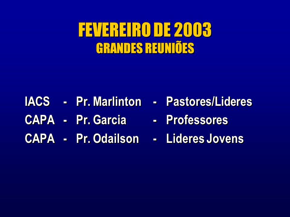 FEVEREIRO DE 2003 GRANDES REUNIÕES IACS-Pr.Marlinton-Pastores/Lideres CAPA-Pr.