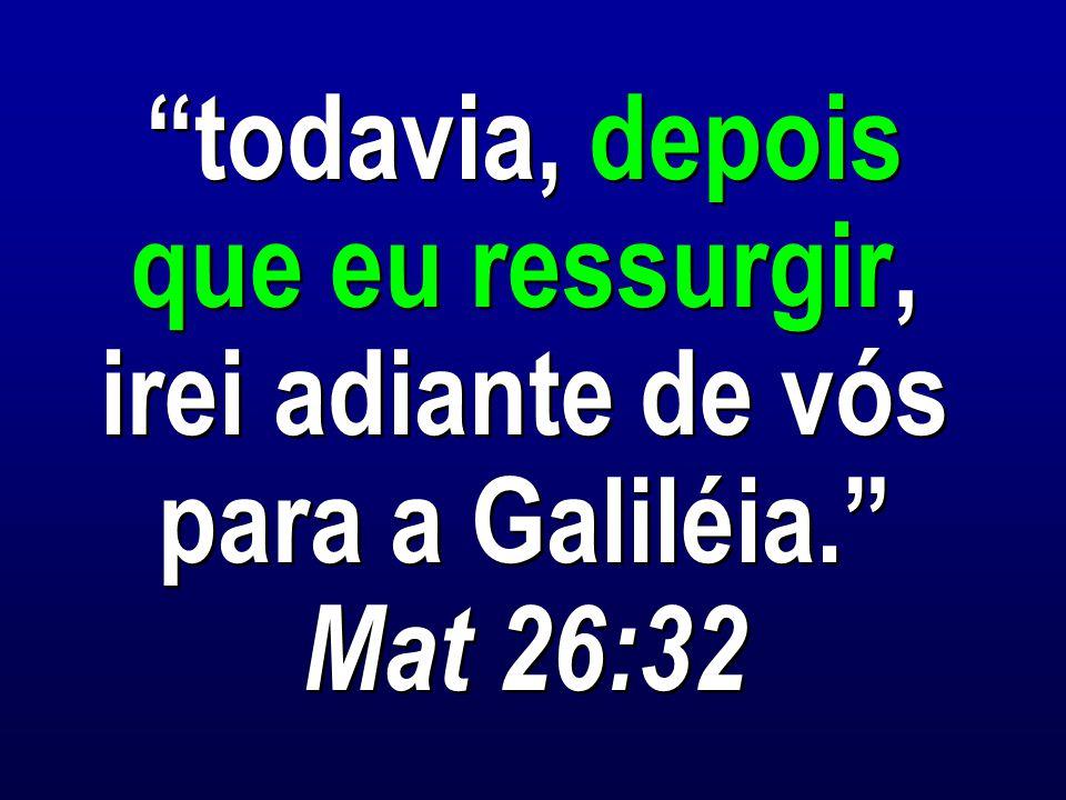 todavia, depois que eu ressurgir, irei adiante de vós para a Galiléia. Mat 26:32