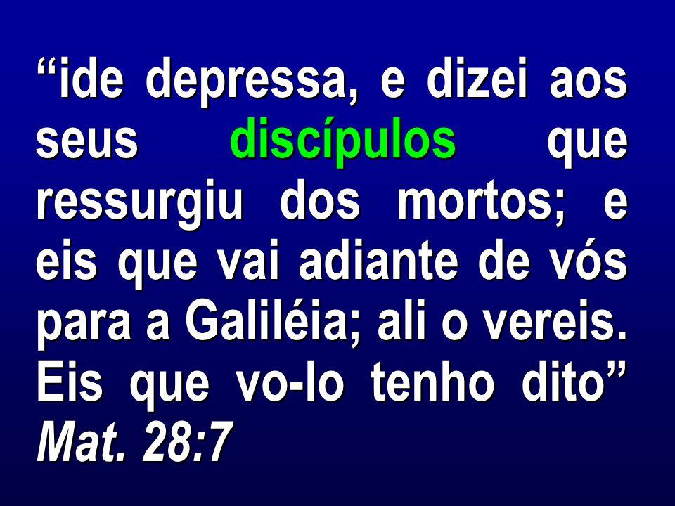 ide depressa, e dizei aos seus discípulos que ressurgiu dos mortos; e eis que vai adiante de vós para a Galiléia; ali o vereis.