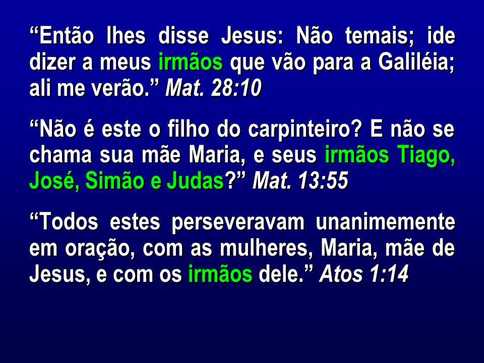 Então lhes disse Jesus: Não temais; ide dizer a meus irmãos que vão para a Galiléia; ali me verão. Mat.