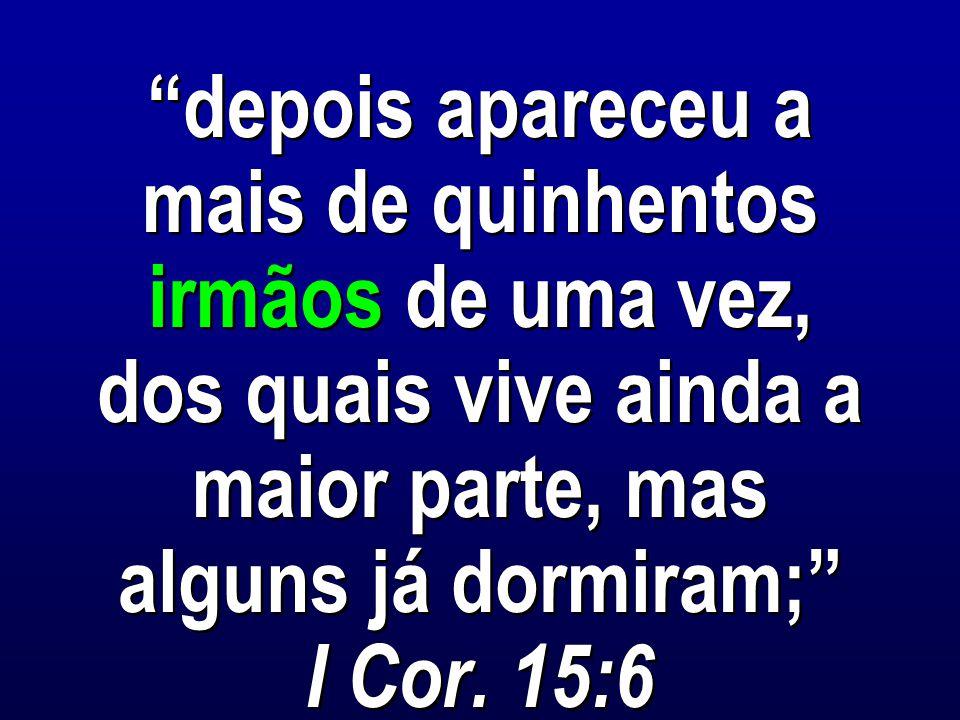 depois apareceu a mais de quinhentos irmãos de uma vez, dos quais vive ainda a maior parte, mas alguns já dormiram; I Cor.