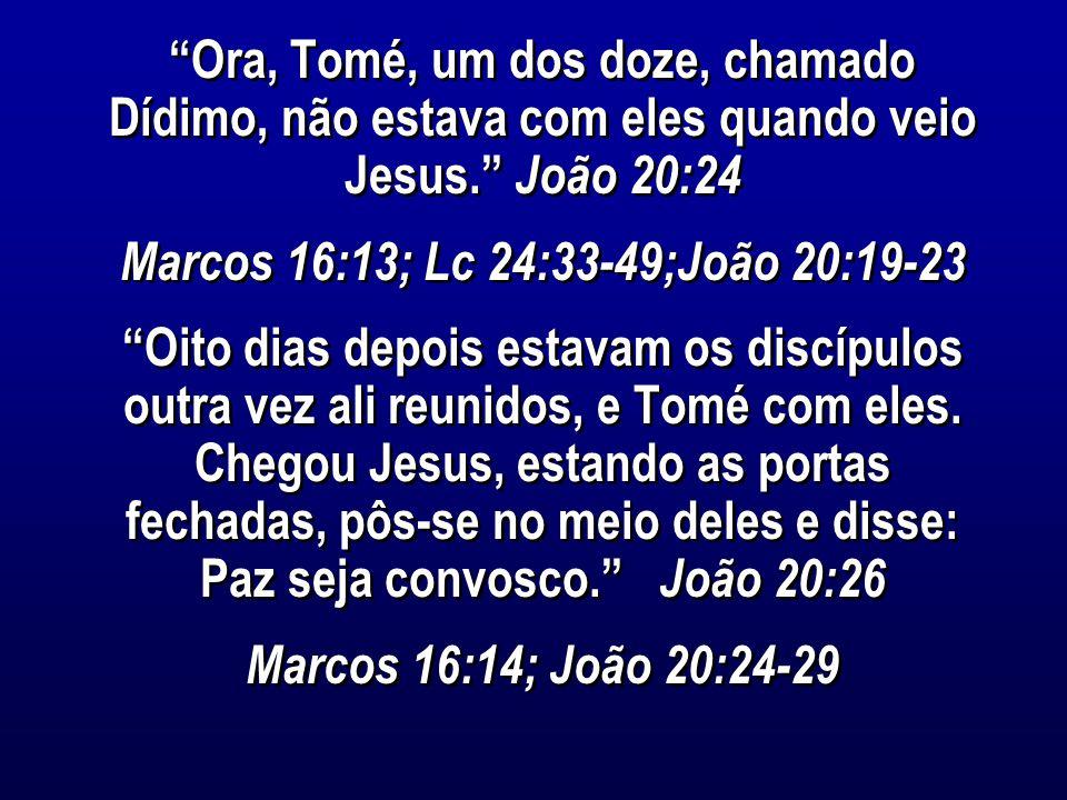 Ora, Tomé, um dos doze, chamado Dídimo, não estava com eles quando veio Jesus. João 20:24 Marcos 16:13; Lc 24:33-49;João 20:19-23 Oito dias depois estavam os discípulos outra vez ali reunidos, e Tomé com eles.