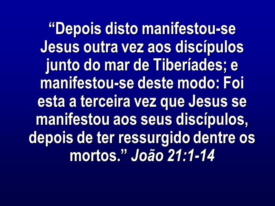 Depois disto manifestou-se Jesus outra vez aos discípulos junto do mar de Tiberíades; e manifestou-se deste modo: Foi esta a terceira vez que Jesus se manifestou aos seus discípulos, depois de ter ressurgido dentre os mortos. João 21:1-14