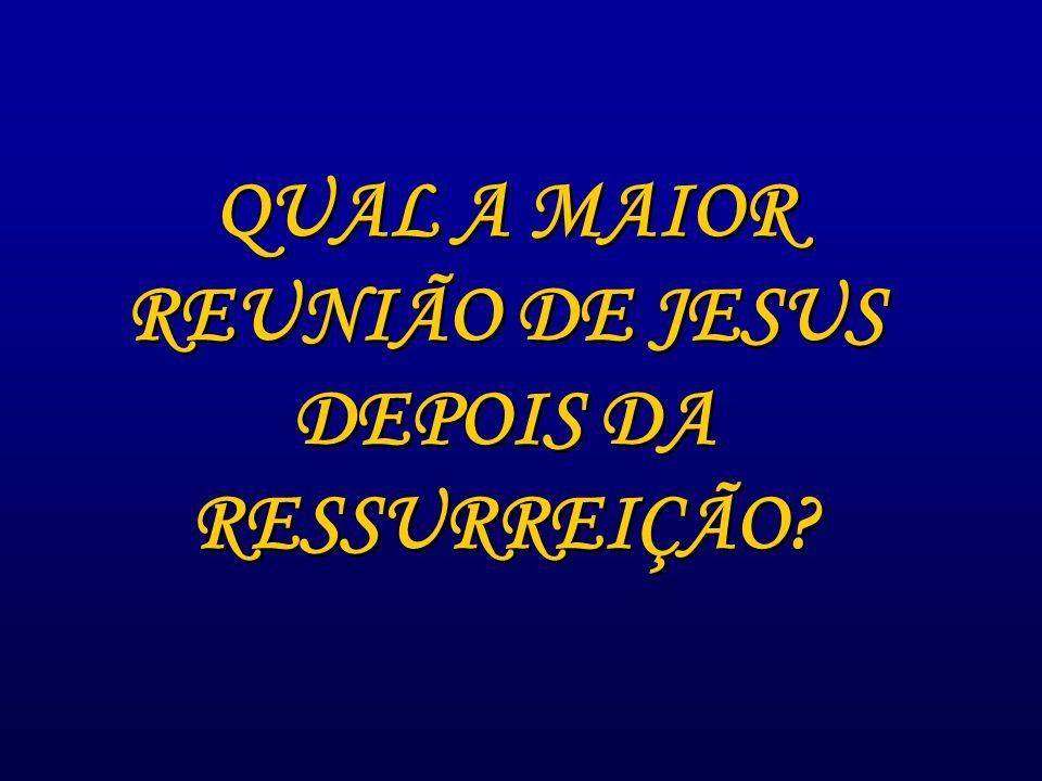 QUAL A MAIOR REUNIÃO DE JESUS DEPOIS DA RESSURREIÇÃO.